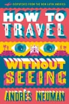 How to Travel without Seeing - Dispatches from the New Latin America ebook by Andres Neuman, Jeffrey Lawrence