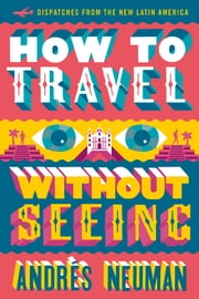 How to Travel without Seeing - Dispatches from the New Latin America ebook by Andres Neuman,Jeffrey Lawrence