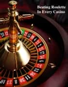 Beating Roulette In Every Casino ebook by V.T.