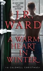 A Warm Heart in Winter - A Caldwell Christmas ekitaplar by J.R. Ward