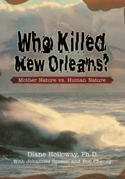 WHO KILLED NEW ORLEANS? - Mother Nature vs. Human Nature ebook by Diane Holloway PhD