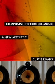Composing Electronic Music: A New Aesthetic ebook by Curtis Roads
