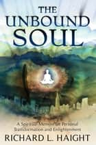 The Unbound Soul: A Spiritual Memoir for Personal Transformation and Enlightenment ebook by Richard L. Haight