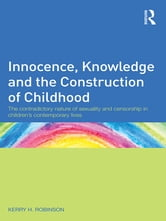 Innocence, Knowledge and the Construction of Childhood - The contradictory nature of sexuality and censorship in children's contemporary lives ebook by Kerry H. Robinson