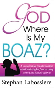 God Where Is My Boaz - A woman's guide to understanding what's hindering her from receiving the love and relationship she deserves ebook by Kobo.Web.Store.Products.Fields.ContributorFieldViewModel