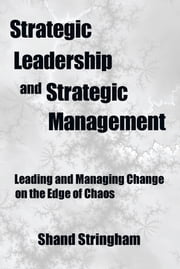 Strategic Leadership and Strategic Management - Leading and Managing Change on the Edge of Chaos ebook by Shand Stringham