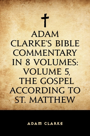 Adam Clarke's Bible Commentary in 8 Volumes: Volume 5, The Gospel According to St. Matthew ebook by Adam Clarke