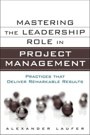 Mastering the Leadership Role in Project Management - Practices that Deliver Remarkable Results ebook by Alexander Laufer