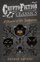 A Haunt of the Jinkarras (Cryptofiction Classics - Weird Tales of Strange Creatures) ebook by Ernest Favenc