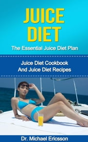 Juice Diet: The Essential Juice Diet Plan: Juice Diet Cookbook And Juice Diet Recipes ebook by Dr. Michael Ericsson
