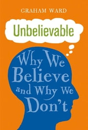 Unbelievable - Why We Believe and Why We Don't ebook by Graham Ward