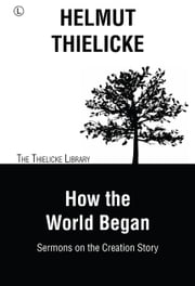 How the World Began - Sermons on the Creation Story ebook by Helmut Thielicke, John W. Doberstein