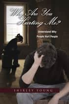 Why Are You Hurting Me? - Understand Why People Hurt People ebook by Shirley Young