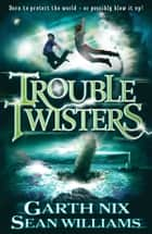 Troubletwisters ebook by Sean Williams, Garth Nix