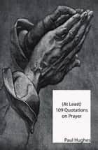 (At Least) 109 Quotations on Prayer ebook by Paul Hughes