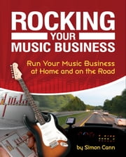 Rocking Your Music Business - Run Your Music Business at Home and on the Road ebook by Simon Cann