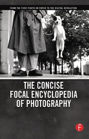 The Concise Focal Encyclopedia of Photography - From the First Photo on Paper to the Digital Revolution ebook by Michael R. Peres