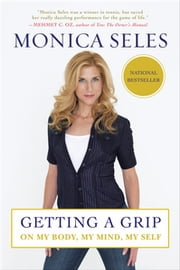 Getting a Grip - On My Body, My Mind, My Self ebook by Monica Seles