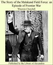The Story of The Malakand Field Force: an Episode of Frontier War ebook by Winston Churchill