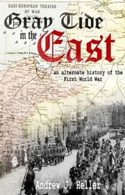 Gray Tide in the East: An Alternate History of the First World War (2nd Edition) ebook by Andrew J. Heller