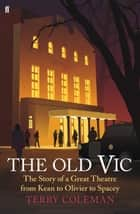 The Old Vic - The Story of a Great Theatre from Kean to Olivier to Spacey ebook by Terry Coleman, Kevin Spacey