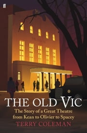 The Old Vic - The Story of a Great Theatre from Kean to Olivier to Spacey ebook by Terry Coleman,Kevin Spacey