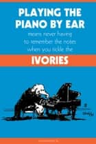 Playing the Piano By Ear Means Never Having to Remember The Notes When You Tickle The Ivories ebook by Calvin Poole III