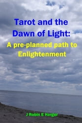 Tarot and the Dawn of Light: A pre-planned path to Enlightenment ebook by J. Robin E. Harger
