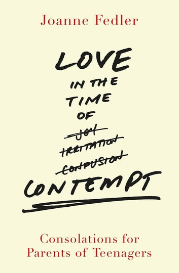 Love in the Time of Contempt - Consolations for Parents of Teenagers ebook by Joanne Fedler
