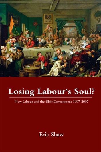 Losing Labour's Soul? - New Labour and the Blair Government 1997-2007 ebook by Eric Shaw