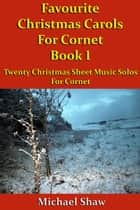 Favourite Christmas Carols For Cornet Book 1 ebook by Michael Shaw