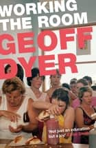 Working the Room - Essays and Reviews: 1999-2010 ebook by Geoff Dyer