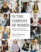 In the Company of Women - Inspiration and Advice from over 100 Makers, Artists, and Entrepreneurs ebook by Grace Bonney