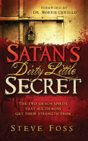 Satan's Dirty Little Secret - The Two Demon Spirits that All Demons Get Their Strength From ebook by Steve Foss
