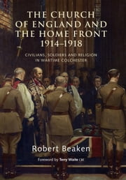 Church of England and the Home Front, 1914-1918 - Civilians, Soldiers and Religion in Wartime Colchester ebook by Robert Beaken,Terry Waite CBE