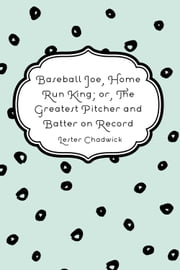 Baseball Joe, Home Run King; or, The Greatest Pitcher and Batter on Record ebook by Lester Chadwick