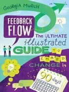 Feedback Flow - The ultimate illustrated guide to embed change in 90 days ebook by Georgia Murch, Guy Downes