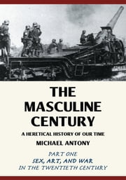 The Masculine Century - A Heretical History of Our Time ebook by Michael Antony