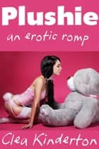 Plushie - An Erotic Romp ebook by Clea Kinderton