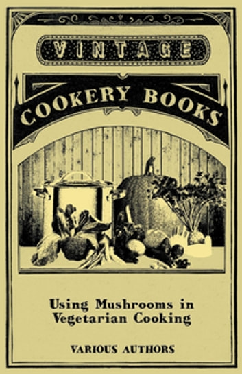 Using Mushrooms in Vegetarian Cooking - A Collection of Recipes with Mushrooms as a Meat Substitute ebook by Various