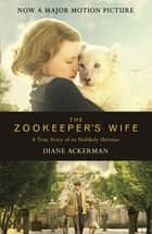 The Zookeeper's Wife - An unforgettable true story, now a major film eBook by Diane Ackerman