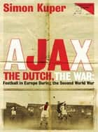 Ajax, The Dutch, The War - Football in Europe During the Second World War ebook by Simon Kuper