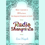 Radio Shangri-La - What I Discovered on my Accidental Journey to the Happiest Kingdom on Earth audiobook by Lisa Napoli