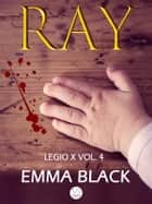 Ray - Legio X vol. 4 eBook by Emma Black