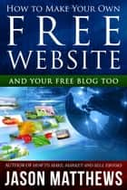 How to Make Your Own Free Website: And Your Free Blog Too 電子書籍 Jason Matthews