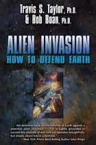 Alien Invasion - How To Defend Earth ebook by Travis S. Taylor, Bob Boan
