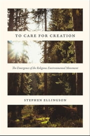 To Care for Creation - The Emergence of the Religious Environmental Movement ebook by Stephen Ellingson