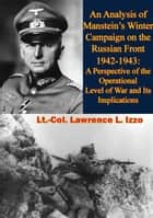 An Analysis of Manstein's Winter Campaign on the Russian Front 1942-1943: - A Perspective of the Operational Level of War and Its Implications ebook by Lt.-Col. Lawrence L. Izzo