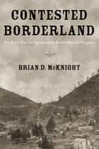 Contested Borderland - The Civil War in Appalachian Kentucky and Virginia ebook by Brian D. McKnight