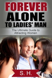 Forever Alone Guy to Ladies Man (The Ultimate Guide for Attracting Women) ebook by S. H.